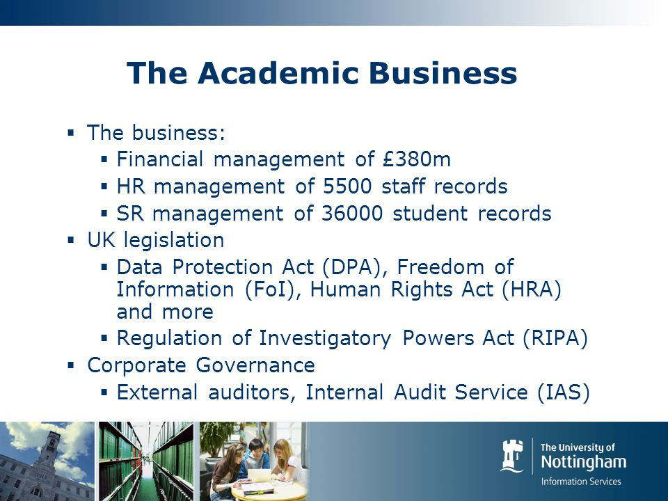 The Academic Business  The business:  Financial management of £380m  HR management of 5500 staff records  SR management of 36000 student records  UK legislation  Data Protection Act (DPA), Freedom of Information (FoI), Human Rights Act (HRA) and more  Regulation of Investigatory Powers Act (RIPA)  Corporate Governance  External auditors, Internal Audit Service (IAS)