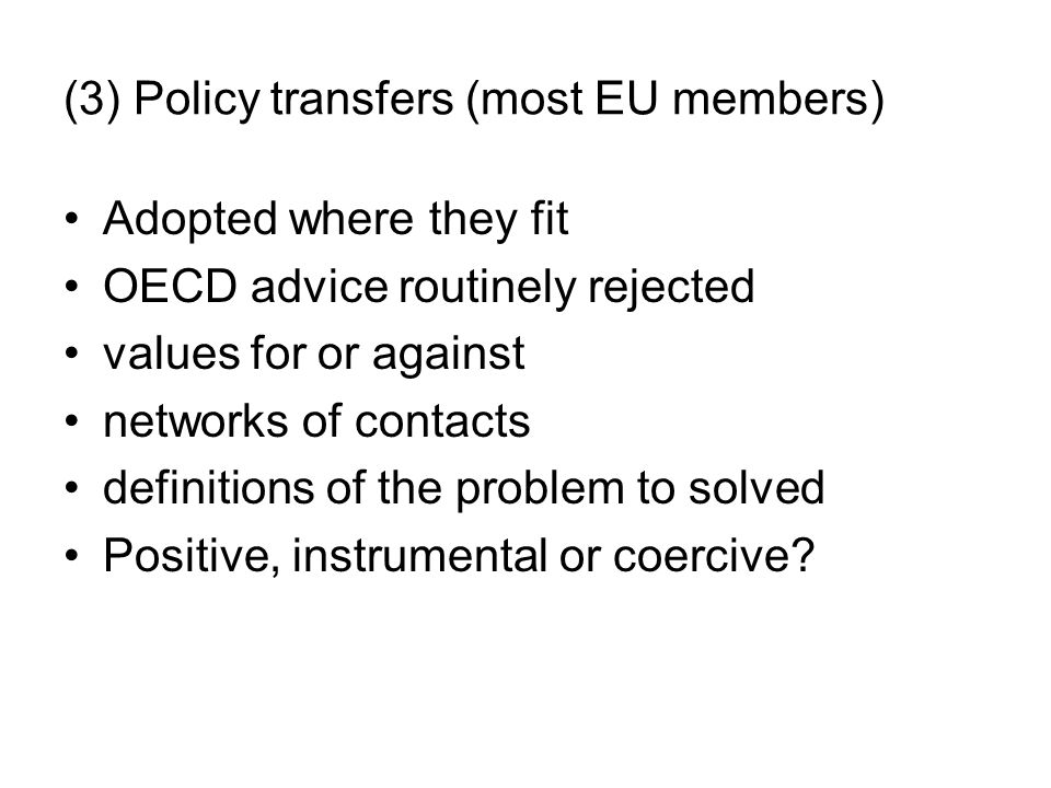 (3) Policy transfers (most EU members) Adopted where they fit OECD advice routinely rejected values for or against networks of contacts definitions of