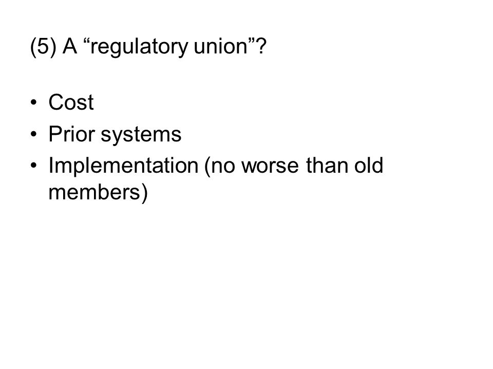 "(5) A ""regulatory union""? Cost Prior systems Implementation (no worse than old members)"