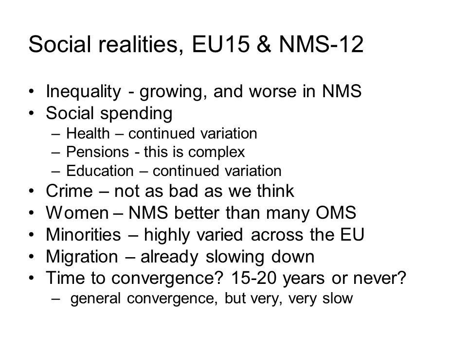 Social realities, EU15 & NMS-12 Inequality - growing, and worse in NMS Social spending –Health – continued variation –Pensions - this is complex –Educ
