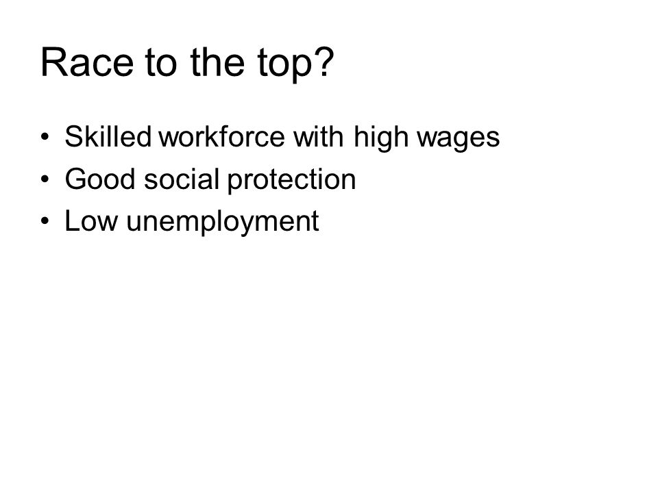 Race to the top? Skilled workforce with high wages Good social protection Low unemployment