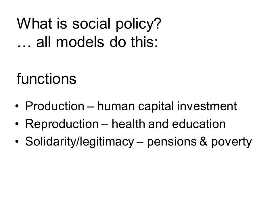What is social policy? … all models do this: functions Production – human capital investment Reproduction – health and education Solidarity/legitimacy