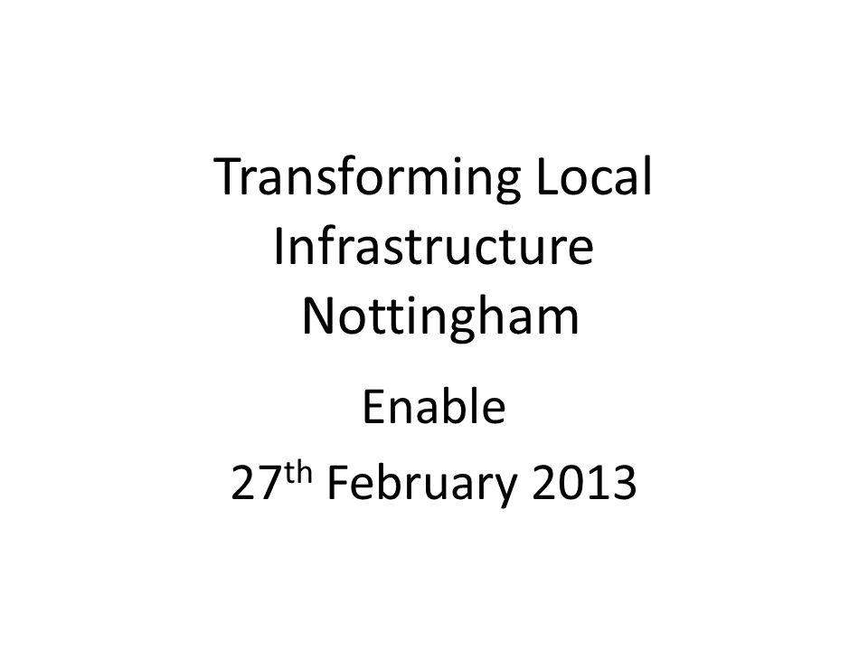Transforming Local Infrastructure Nottingham Enable 27 th February 2013