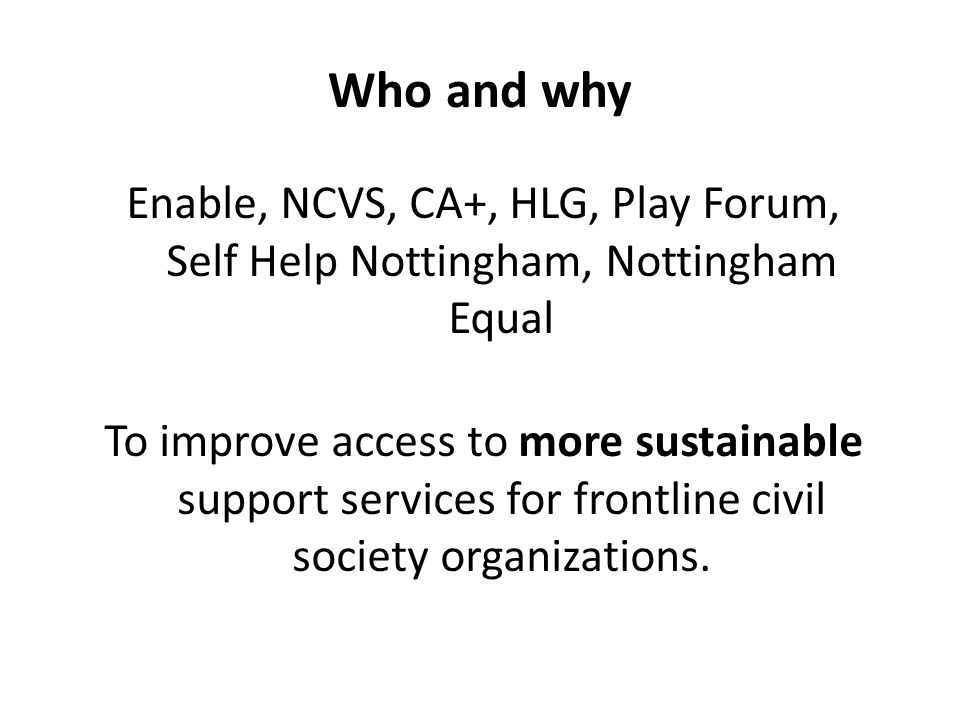 Who and why Enable, NCVS, CA+, HLG, Play Forum, Self Help Nottingham, Nottingham Equal To improve access to more sustainable support services for frontline civil society organizations.