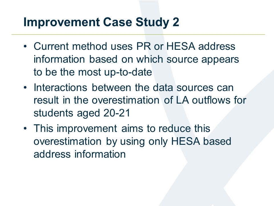 Improvement Case Study 2 Current method uses PR or HESA address information based on which source appears to be the most up-to-date Interactions between the data sources can result in the overestimation of LA outflows for students aged 20-21 This improvement aims to reduce this overestimation by using only HESA based address information