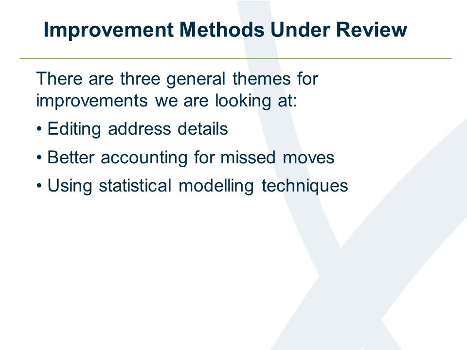 Improvement Methods Under Review There are three general themes for improvements we are looking at: Editing address details Better accounting for missed moves Using statistical modelling techniques