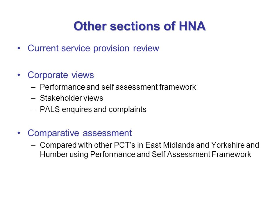 Other sections of HNA Current service provision review Corporate views –Performance and self assessment framework –Stakeholder views –PALS enquires an