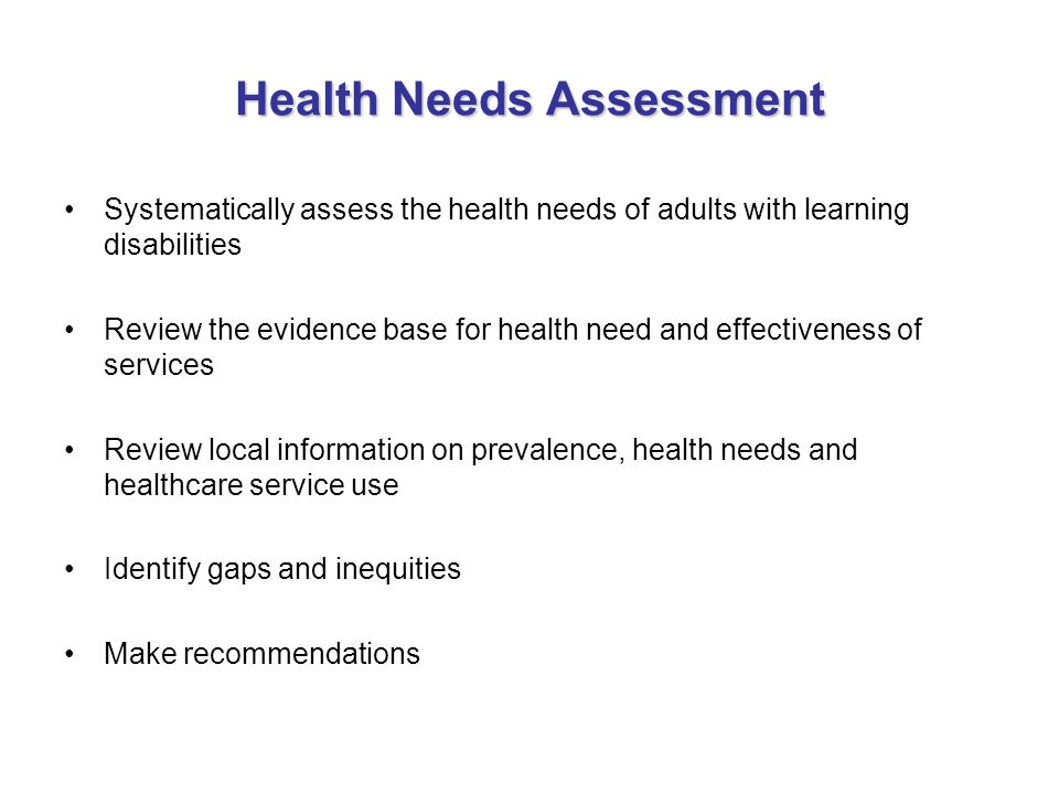 Health Needs Assessment Systematically assess the health needs of adults with learning disabilities Review the evidence base for health need and effec