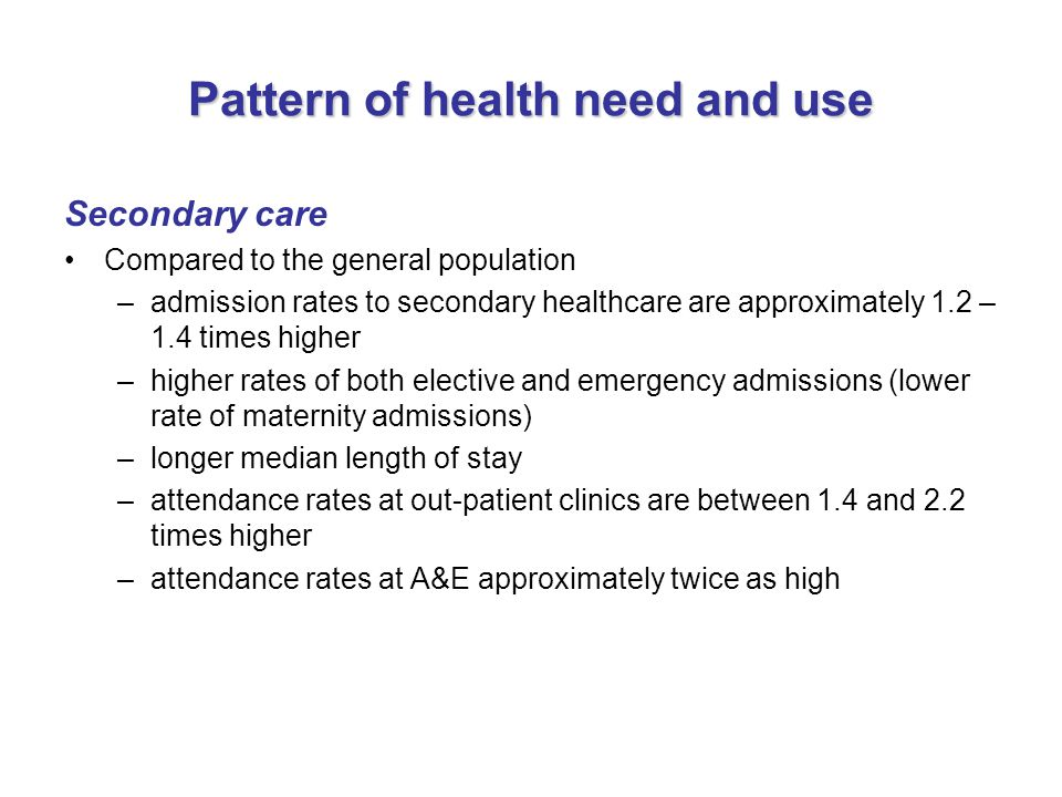 Pattern of health need and use Secondary care Compared to the general population –admission rates to secondary healthcare are approximately 1.2 – 1.4