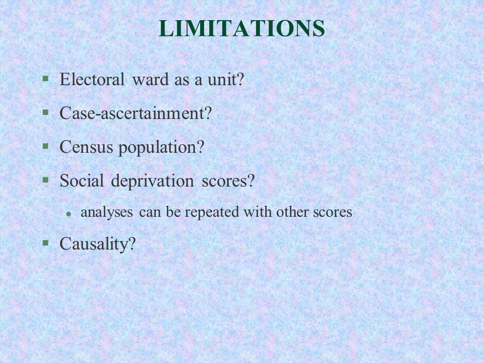 LIMITATIONS §Electoral ward as a unit? §Case-ascertainment? §Census population? §Social deprivation scores? l analyses can be repeated with other scor
