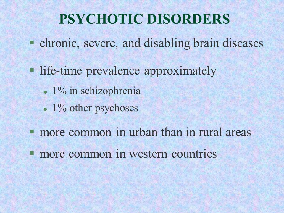 PSYCHOTIC DISORDERS §chronic, severe, and disabling brain diseases §life-time prevalence approximately l 1% in schizophrenia l 1% other psychoses §mor