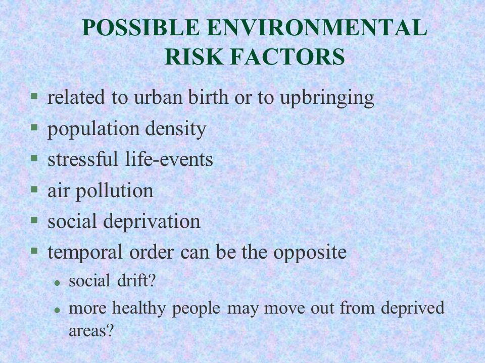 POSSIBLE ENVIRONMENTAL RISK FACTORS §related to urban birth or to upbringing §population density §stressful life-events §air pollution §social depriva
