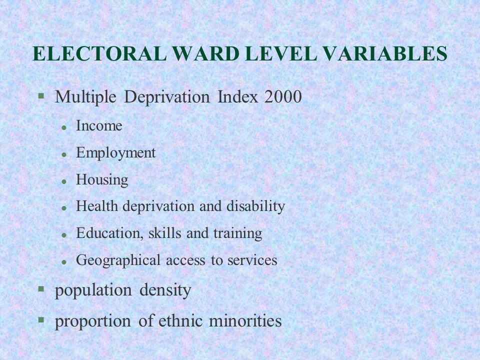 ELECTORAL WARD LEVEL VARIABLES §Multiple Deprivation Index 2000 l Income l Employment l Housing l Health deprivation and disability l Education, skill