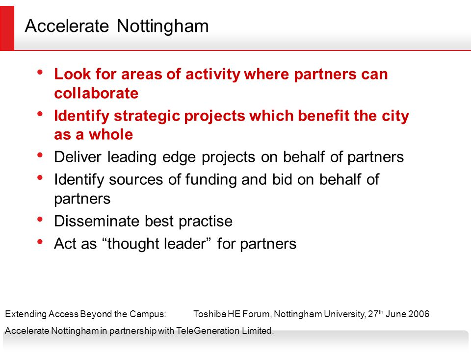Extending Access Beyond the Campus:Toshiba HE Forum, Nottingham University, 27 th June 2006 Accelerate Nottingham in partnership with TeleGeneration Limited.