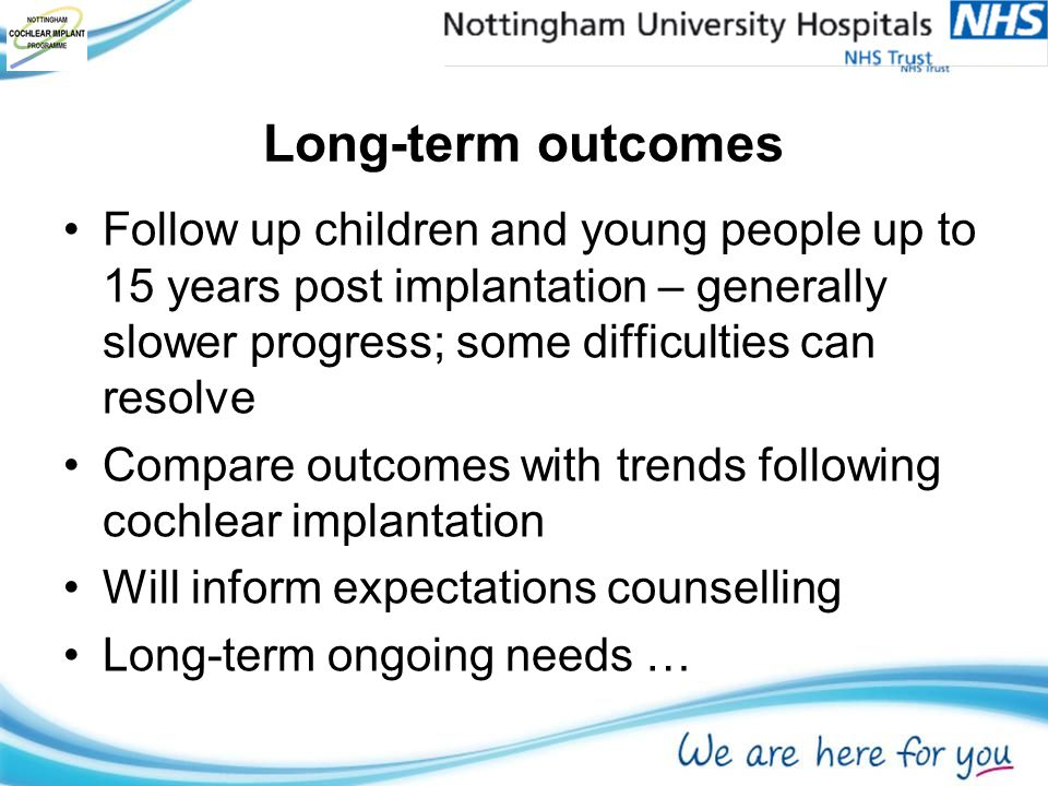 Long-term outcomes Follow up children and young people up to 15 years post implantation – generally slower progress; some difficulties can resolve Compare outcomes with trends following cochlear implantation Will inform expectations counselling Long-term ongoing needs …