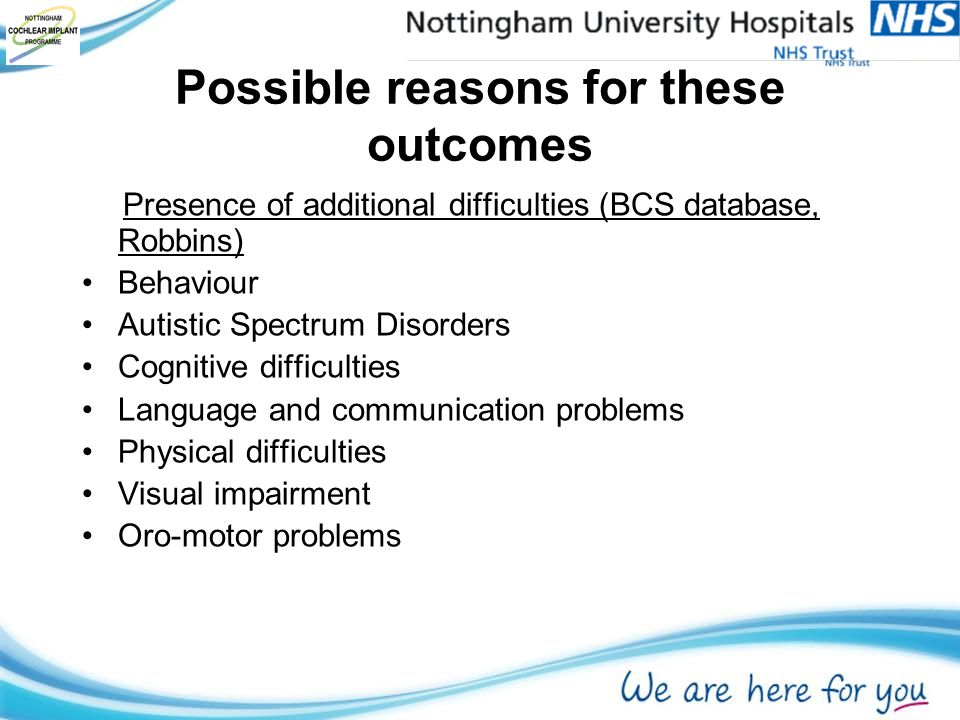 Possible reasons for these outcomes Presence of additional difficulties (BCS database, Robbins) Behaviour Autistic Spectrum Disorders Cognitive difficulties Language and communication problems Physical difficulties Visual impairment Oro-motor problems