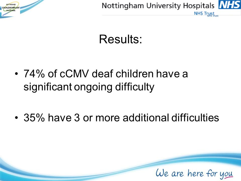 Results: 74% of cCMV deaf children have a significant ongoing difficulty 35% have 3 or more additional difficulties