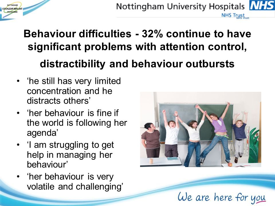Behaviour difficulties - 32% continue to have significant problems with attention control, distractibility and behaviour outbursts 'he still has very limited concentration and he distracts others' 'her behaviour is fine if the world is following her agenda' 'I am struggling to get help in managing her behaviour' 'her behaviour is very volatile and challenging'