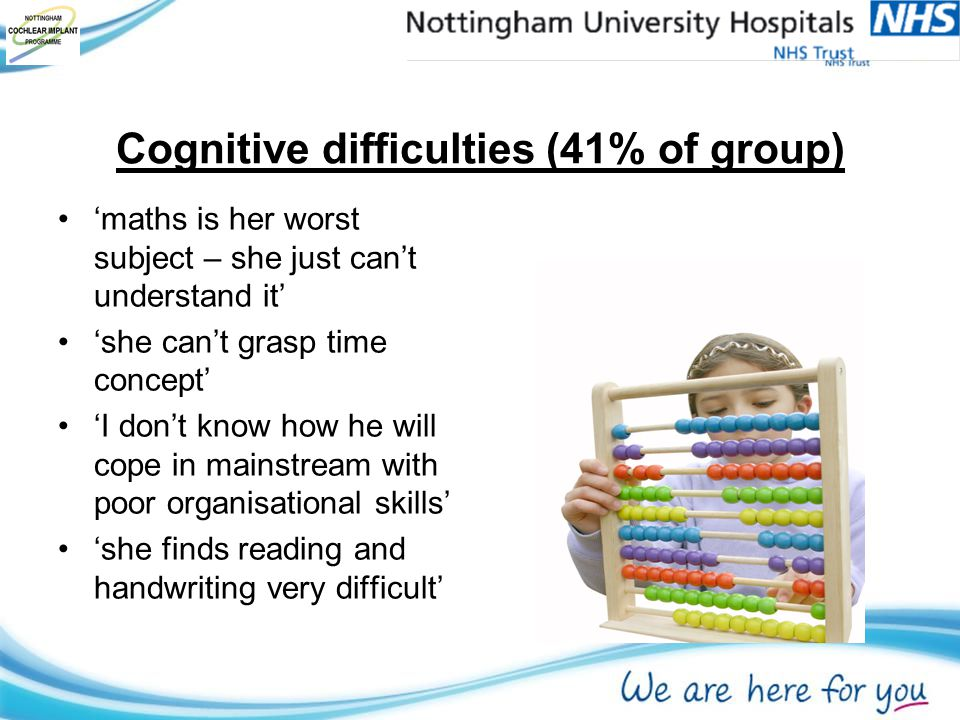 Cognitive difficulties (41% of group) 'maths is her worst subject – she just can't understand it' 'she can't grasp time concept' 'I don't know how he will cope in mainstream with poor organisational skills' 'she finds reading and handwriting very difficult'