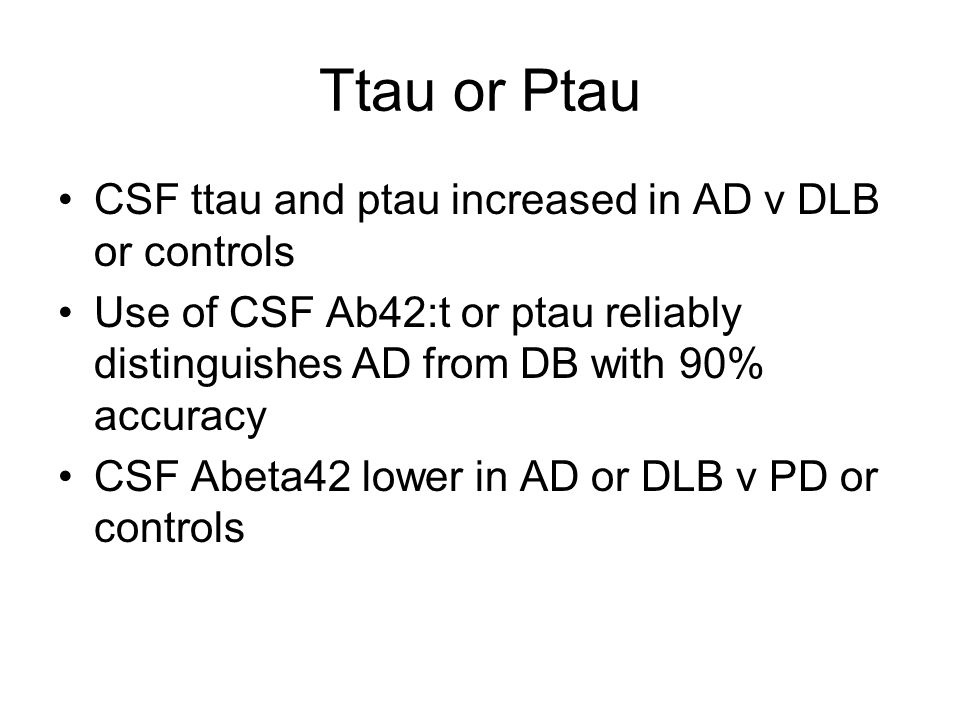Ttau or Ptau CSF ttau and ptau increased in AD v DLB or controls Use of CSF Ab42:t or ptau reliably distinguishes AD from DB with 90% accuracy CSF Abeta42 lower in AD or DLB v PD or controls