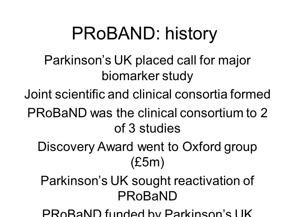 PRoBAND: history Parkinson's UK placed call for major biomarker study Joint scientific and clinical consortia formed PRoBaND was the clinical consortium to 2 of 3 studies Discovery Award went to Oxford group (£5m) Parkinson's UK sought reactivation of PRoBaND PRoBaND funded by Parkinson's UK (£1.6m) Jan 2011  Apr 2012 Public launch