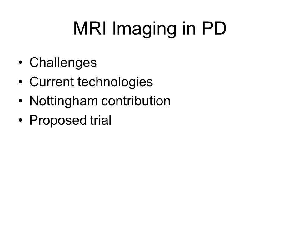 MRI Imaging in PD Challenges Current technologies Nottingham contribution Proposed trial