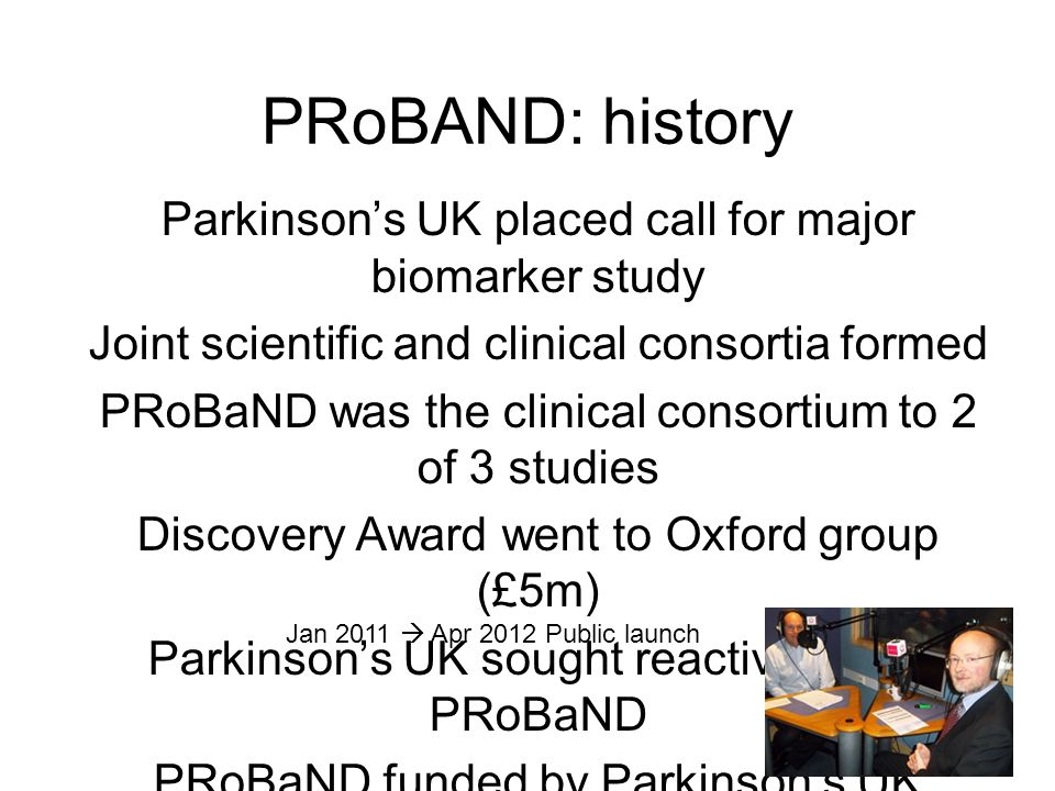 PRoBAND: history Parkinson's UK placed call for major biomarker study Joint scientific and clinical consortia formed PRoBaND was the clinical consortium to 2 of 3 studies Discovery Award went to Oxford group (£5m) Parkinson's UK sought reactivation of PRoBaND PRoBaND funded by Parkinson's UK (£1.6m) Jan 2011  Apr 2012 Public launch