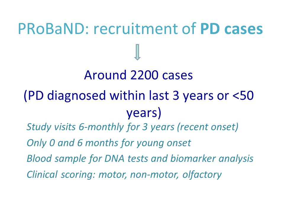 PRoBaND: recruitment of PD cases Around 2200 cases (PD diagnosed within last 3 years or <50 years) Study visits 6-monthly for 3 years (recent onset) Only 0 and 6 months for young onset Blood sample for DNA tests and biomarker analysis Clinical scoring: motor, non-motor, olfactory