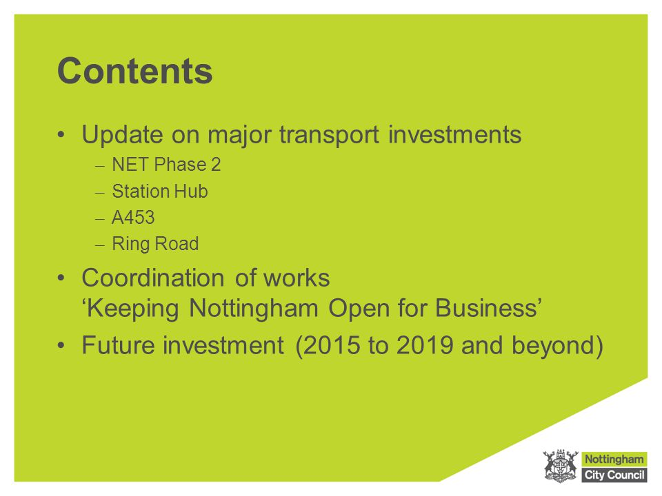 Contents Update on major transport investments – NET Phase 2 – Station Hub – A453 – Ring Road Coordination of works 'Keeping Nottingham Open for Business' Future investment (2015 to 2019 and beyond)