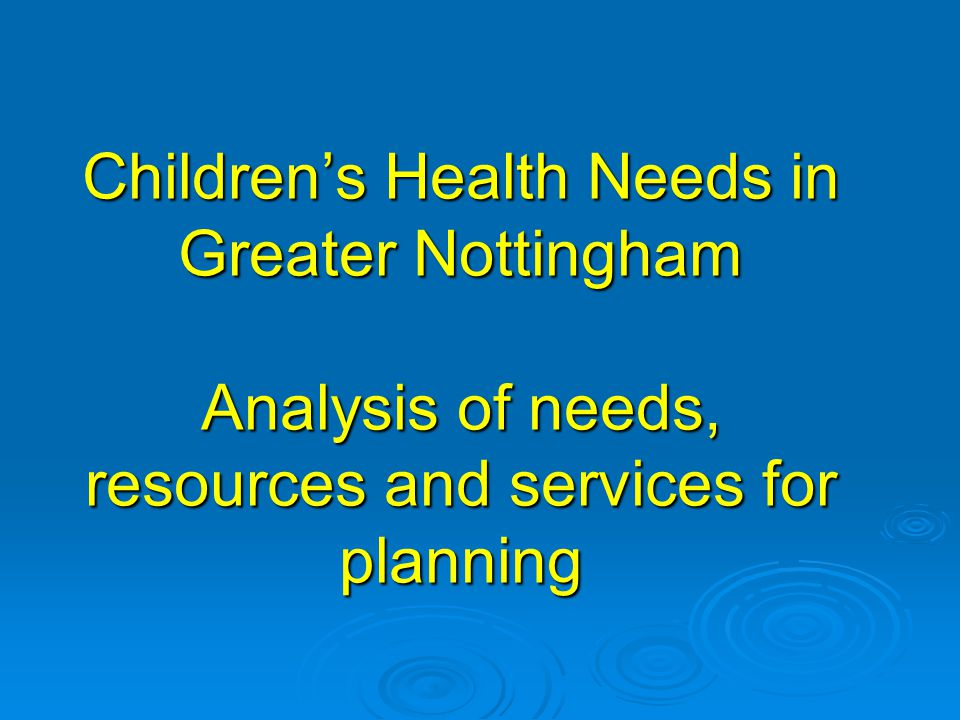Children's Health Needs in Greater Nottingham Analysis of needs, resources and services for planning