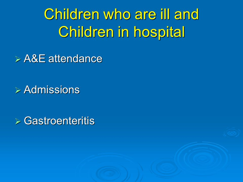 Children who are ill and Children in hospital  A&E attendance  Admissions  Gastroenteritis
