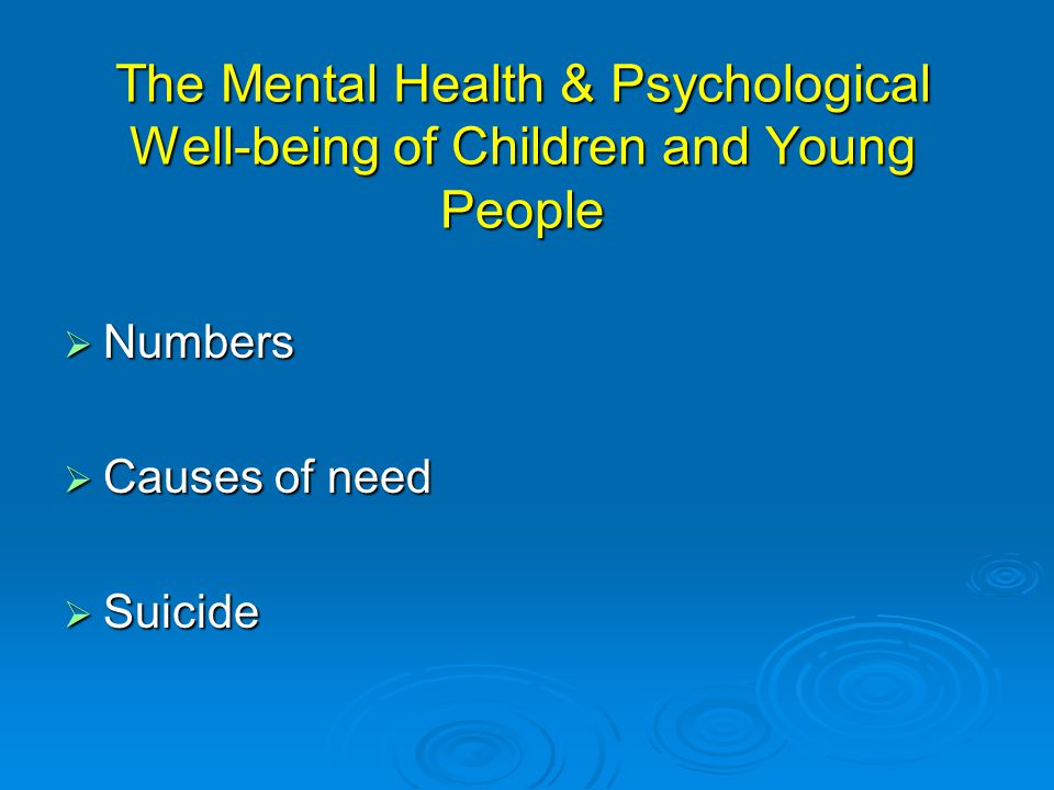 The Mental Health & Psychological Well-being of Children and Young People  Numbers  Causes of need  Suicide