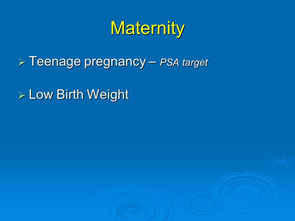 Maternity  Teenage pregnancy – PSA target  Low Birth Weight