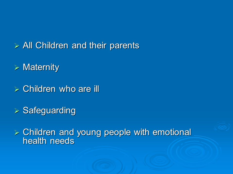  All Children and their parents  Maternity  Children who are ill  Safeguarding  Children and young people with emotional health needs
