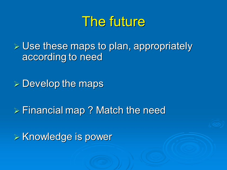 The future  Use these maps to plan, appropriately according to need  Develop the maps  Financial map ? Match the need  Knowledge is power