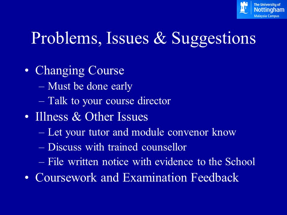 Problems, Issues & Suggestions Changing Course –Must be done early –Talk to your course director Illness & Other Issues –Let your tutor and module convenor know –Discuss with trained counsellor –File written notice with evidence to the School Coursework and Examination Feedback