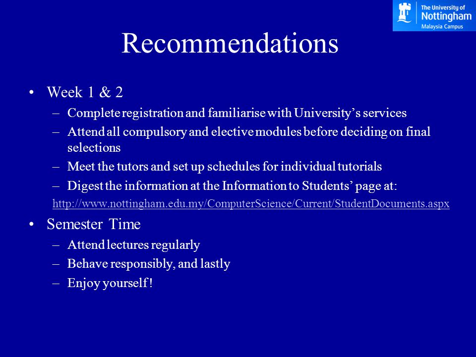 Week 1 & 2 –Complete registration and familiarise with University's services –Attend all compulsory and elective modules before deciding on final selections –Meet the tutors and set up schedules for individual tutorials –Digest the information at the Information to Students' page at: http://www.nottingham.edu.my/ComputerScience/Current/StudentDocuments.aspx Semester Time –Attend lectures regularly –Behave responsibly, and lastly –Enjoy yourself .