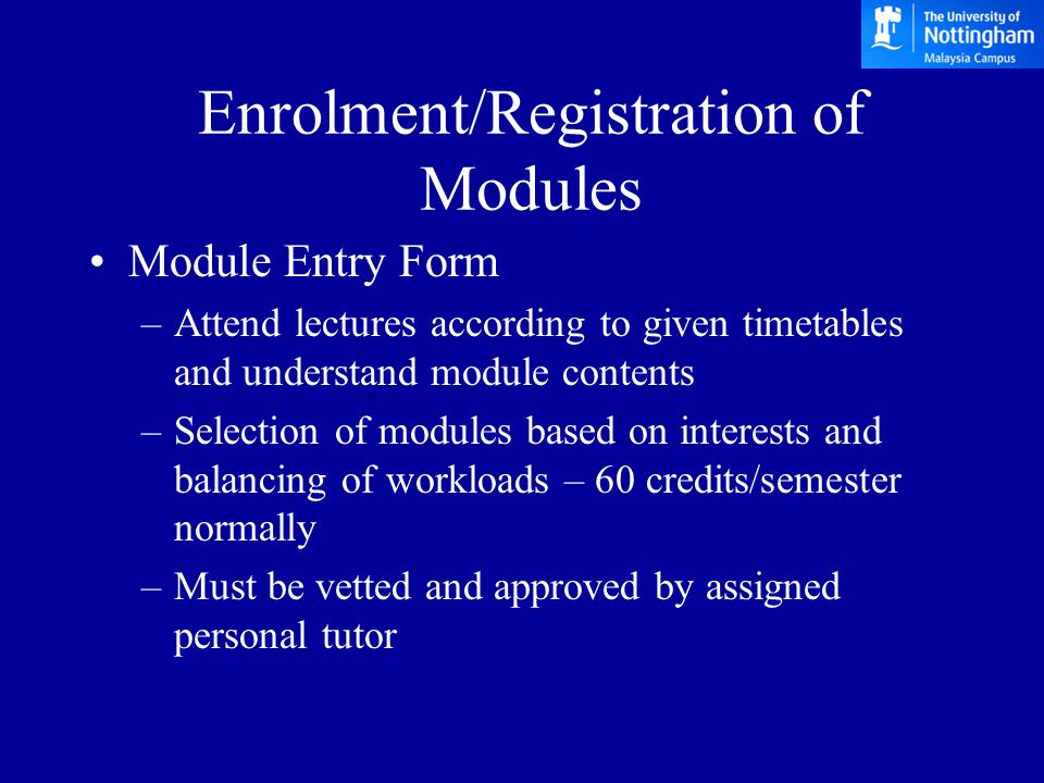 Enrolment/Registration of Modules Module Entry Form –Attend lectures according to given timetables and understand module contents –Selection of modules based on interests and balancing of workloads – 60 credits/semester normally –Must be vetted and approved by assigned personal tutor