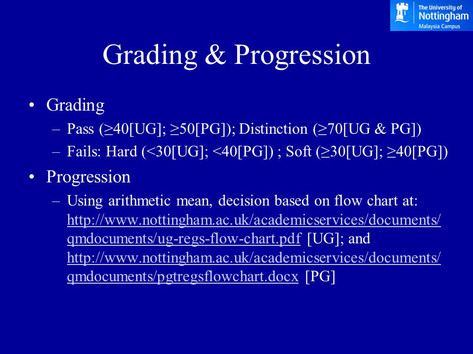 Award Classification Degree Classes –Based on weighted numerical averages –UG weightage: 40% for year 2 and 60% for year 3 1 st (≥70), 2 nd Upper (≥60), 2 nd Lower (≥50), 3 rd (≥40) borderlines (68, 59, 49 & 39) <40 will be considered for PASS or ORDINARY degree –PG pass with distinction (≥70) borderlines (≥68 with at least 80 credits ≥70) pass with merit (≥60) borderlines (≥59 with at least 80 credits ≥70) <50 will be considered for postgraduate DIPLOMA degree