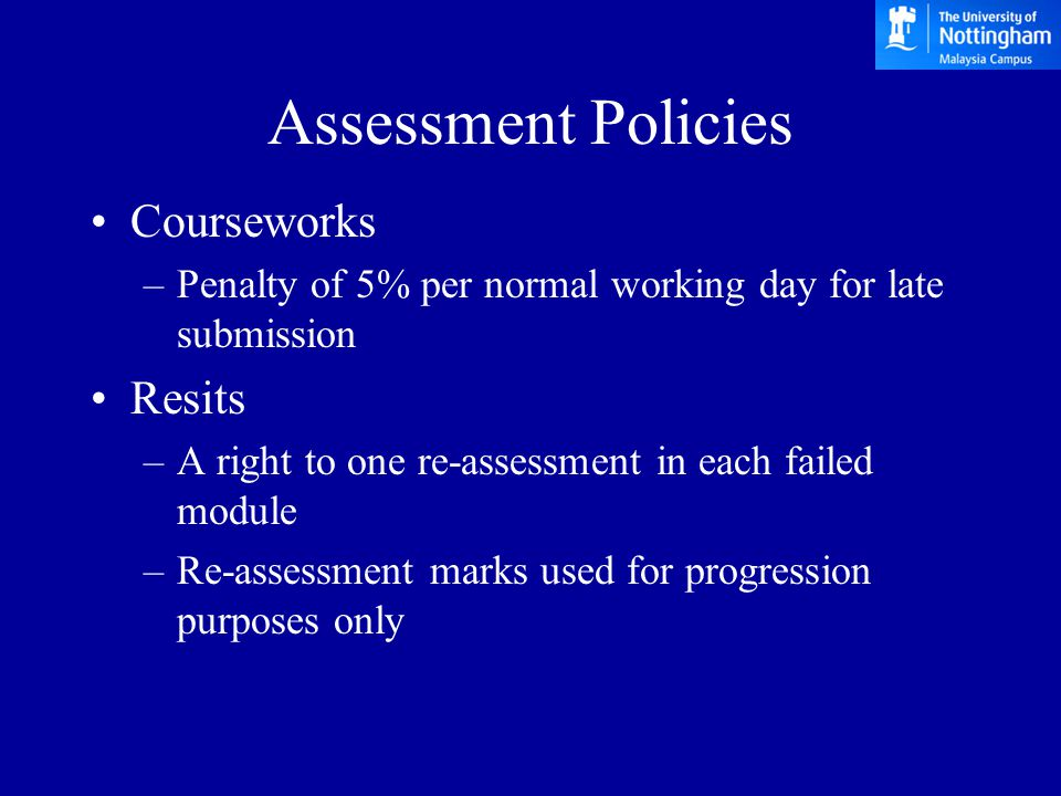Assessment Policies Courseworks –Penalty of 5% per normal working day for late submission Resits –A right to one re-assessment in each failed module –Re-assessment marks used for progression purposes only