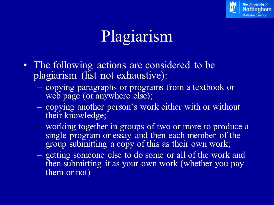Plagiarism The following actions are considered to be plagiarism (list not exhaustive): –copying paragraphs or programs from a textbook or web page (or anywhere else); –copying another person's work either with or without their knowledge; –working together in groups of two or more to produce a single program or essay and then each member of the group submitting a copy of this as their own work; –getting someone else to do some or all of the work and then submitting it as your own work (whether you pay them or not)