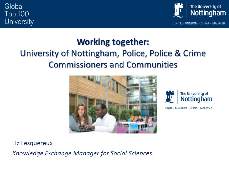 Working together: University of Nottingham, Police, Police & Crime Commissioners and Communities Liz Lesquereux Knowledge Exchange Manager for Social Sciences