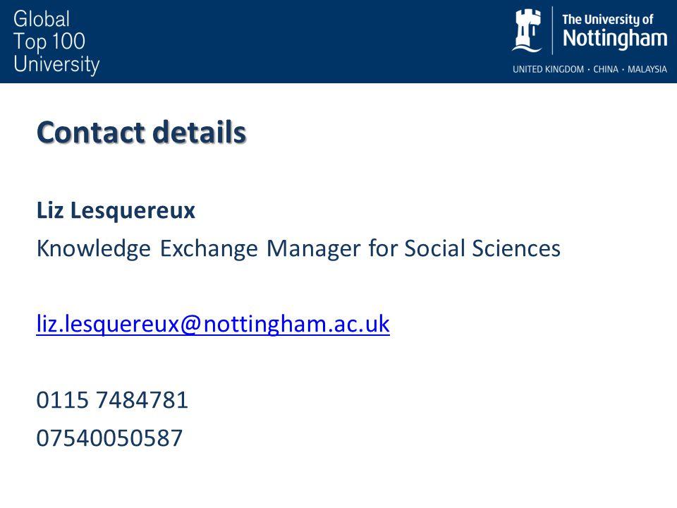 Contact details Liz Lesquereux Knowledge Exchange Manager for Social Sciences liz.lesquereux@nottingham.ac.uk 0115 7484781 07540050587