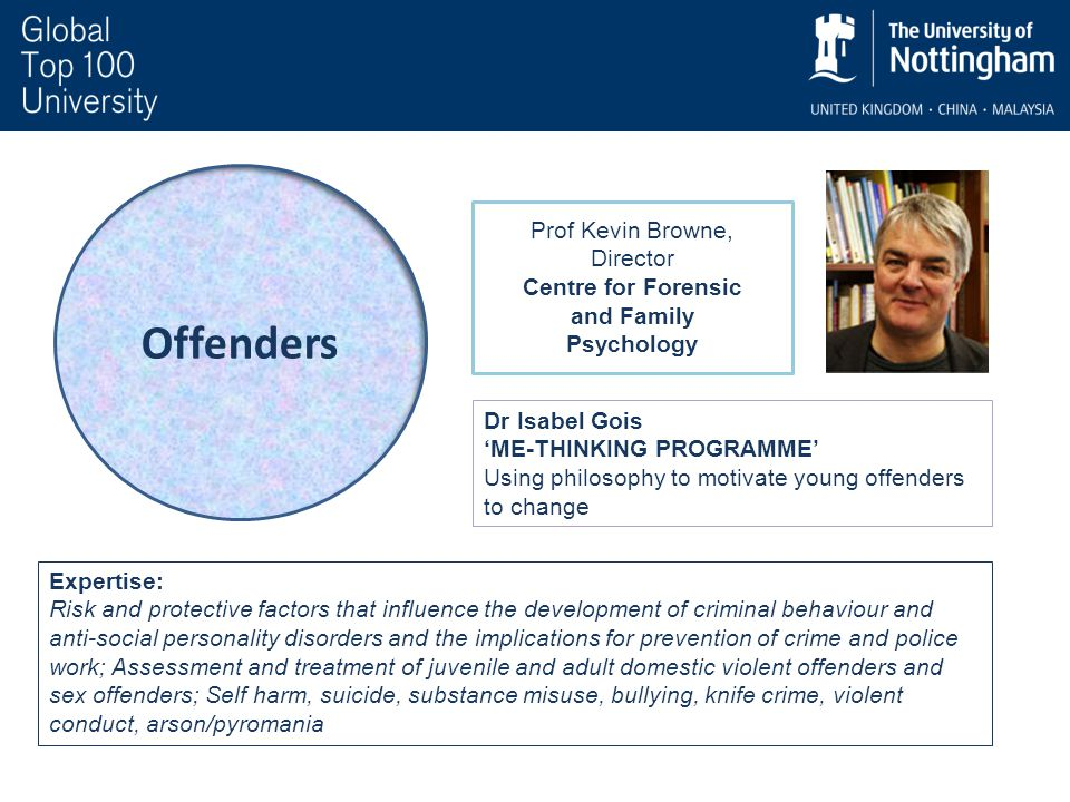 Offenders Dr Isabel Gois 'ME-THINKING PROGRAMME' Using philosophy to motivate young offenders to change Expertise: Risk and protective factors that influence the development of criminal behaviour and anti-social personality disorders and the implications for prevention of crime and police work; Assessment and treatment of juvenile and adult domestic violent offenders and sex offenders; Self harm, suicide, substance misuse, bullying, knife crime, violent conduct, arson/pyromania Prof Kevin Browne, Director Centre for Forensic and Family Psychology