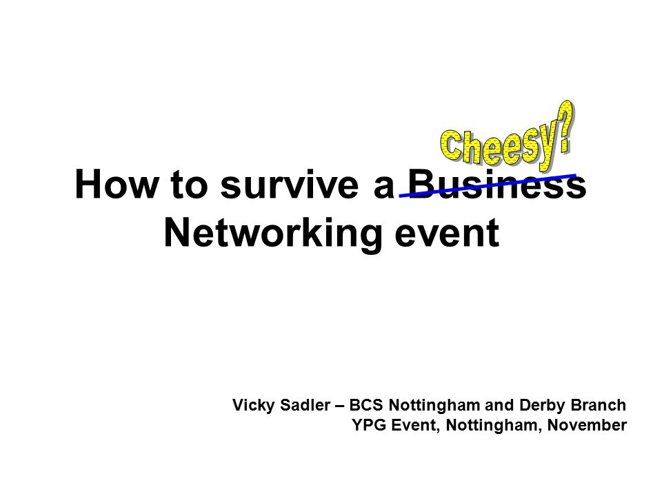 How to survive a Business Networking event Vicky Sadler – BCS Nottingham and Derby Branch YPG Event, Nottingham, November