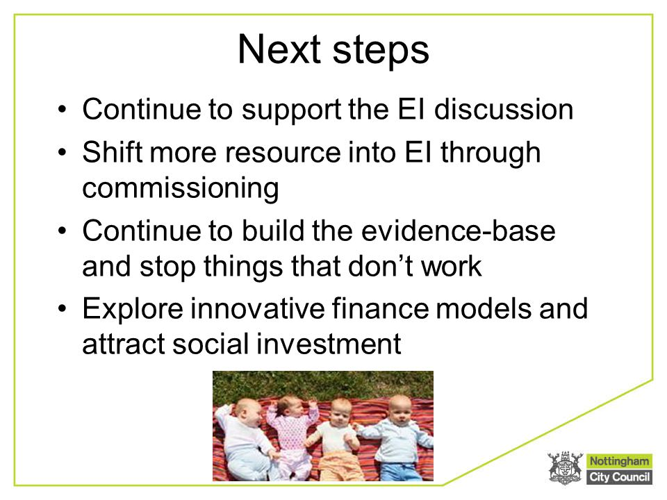 Next steps Continue to support the EI discussion Shift more resource into EI through commissioning Continue to build the evidence-base and stop things