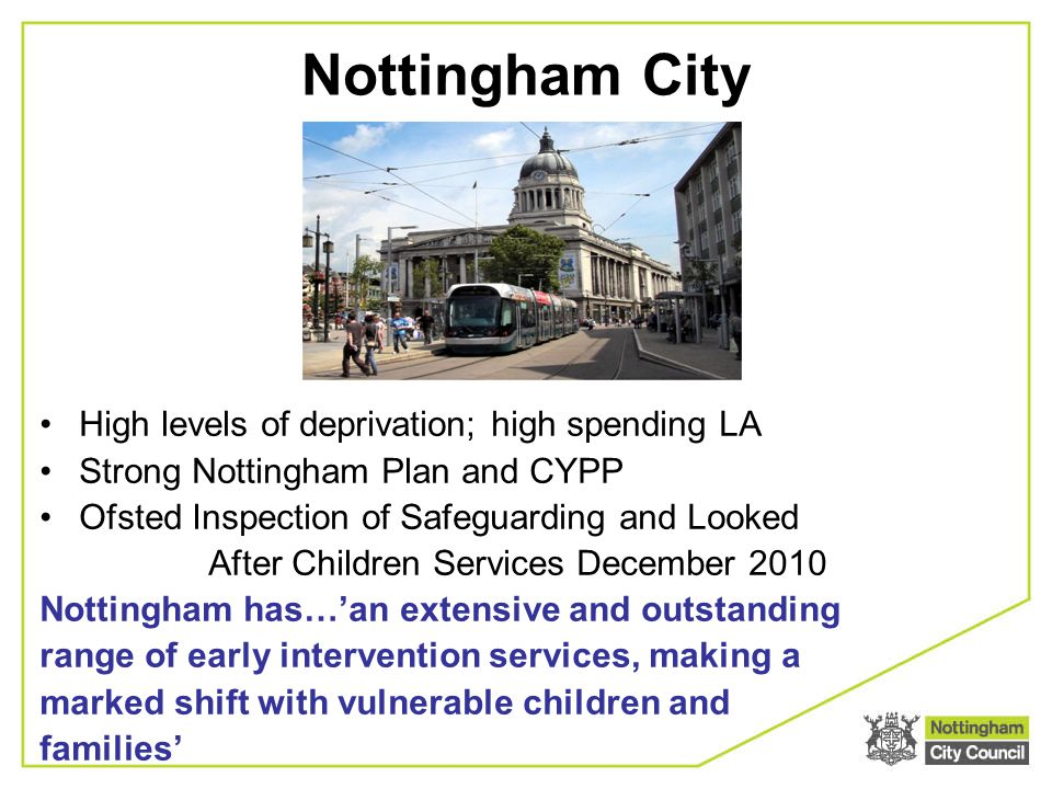 High levels of deprivation; high spending LA Strong Nottingham Plan and CYPP Ofsted Inspection of Safeguarding and Looked After Children Services December 2010 Nottingham has…'an extensive and outstanding range of early intervention services, making a marked shift with vulnerable children and families' Nottingham City
