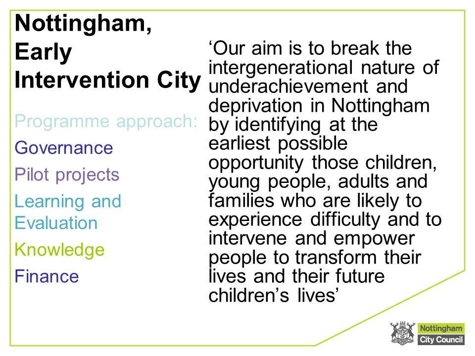 Nottingham, Early Intervention City 'Our aim is to break the intergenerational nature of underachievement and deprivation in Nottingham by identifying