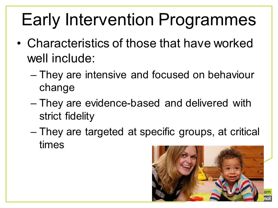 Early Intervention Programmes Characteristics of those that have worked well include: –They are intensive and focused on behaviour change –They are ev