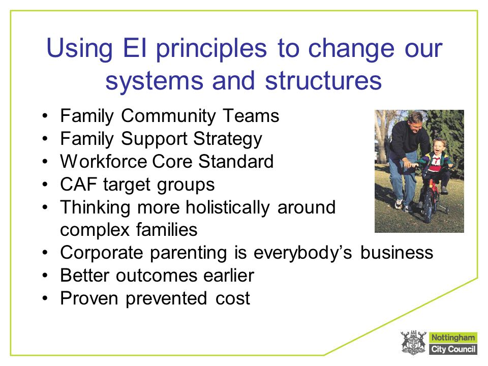 Using EI principles to change our systems and structures Family Community Teams Family Support Strategy Workforce Core Standard CAF target groups Thin
